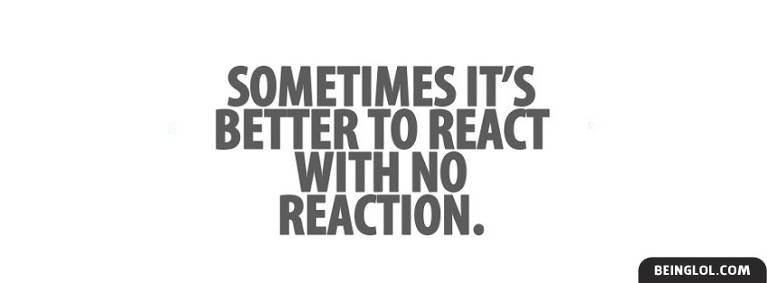 Better To React With No Reaction Facebook Cover
