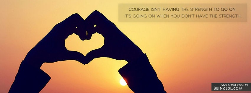 Courage Isn't Having The Strenght Facebook Cover