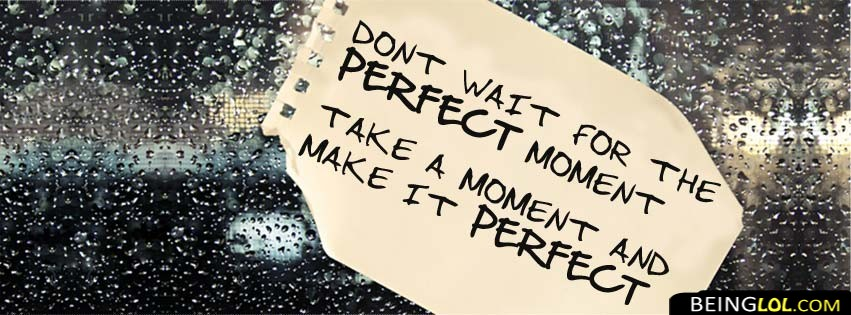 Dont Wait For The Perfect Facebook Cover