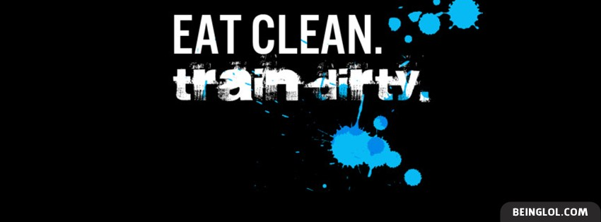 Eat Clean Train Dirty Facebook Cover