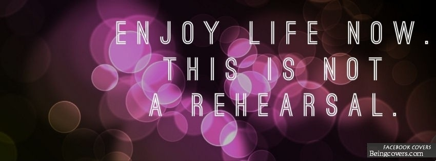 Enjoy Life Now. This Is Not A Rehearsal. Facebook Cover