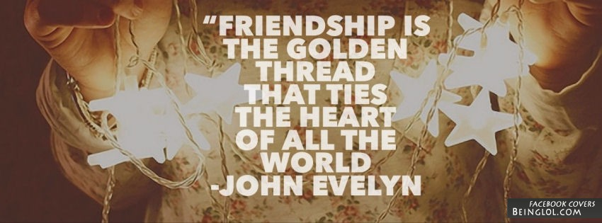 Friendship Is The Golden Thread That Ties The Heart Of All The World. Facebook Cover