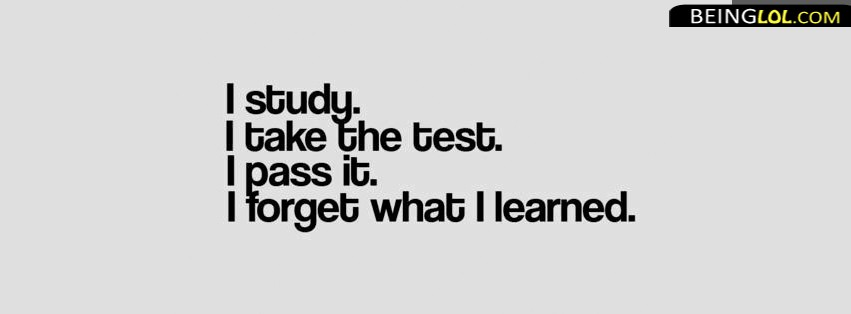 I Study. I Take The Test. I Pass It. I Forget What I Learned. Facebook Cover
