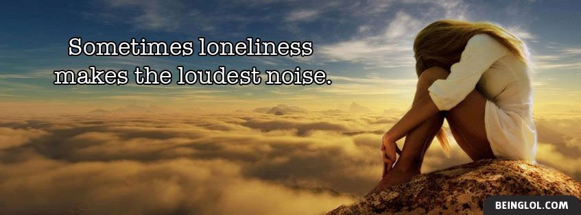 Sometimes Loneliness Makes The Loudest Noise Facebook Cover