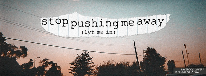 Stop Pushing Me Away Facebook Cover