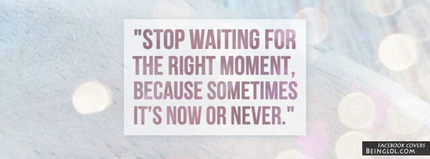 Stop Waiting For The Right Moment Facebook Cover
