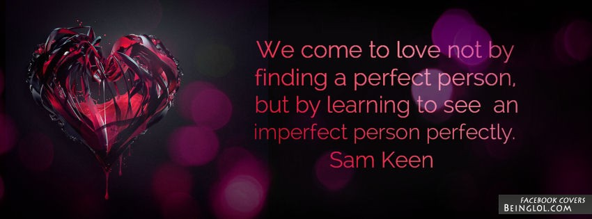 We Come To Love Not By Finding A Perfect Person Facebook Cover
