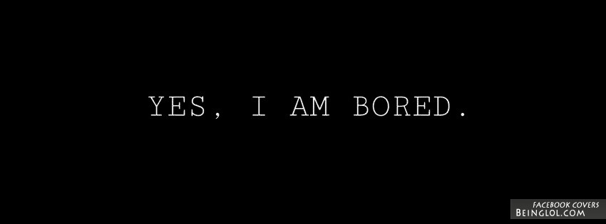 Yes I Am Bored Facebook Cover