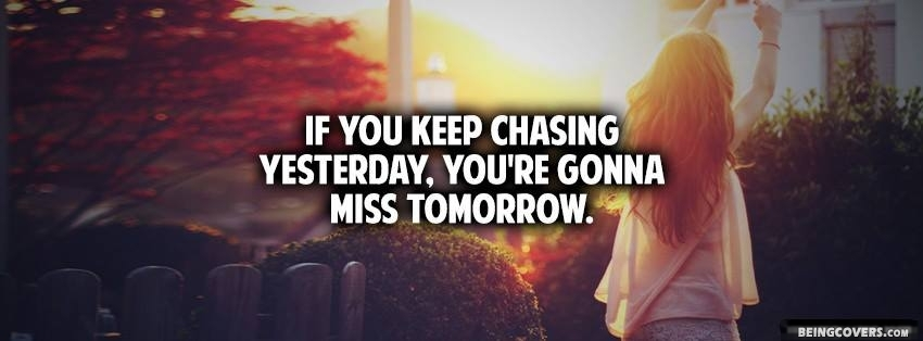 If You Keep Chasing Yesterday, You're Gonna Miss Tomorrow. Facebook Cover